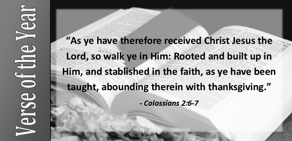 """As ye have therefore received Christ Jesus the Lord, so walk ye in Him: Rooted and built up in Him, and stablished in the faith, as ye have been taught, abounding therein with thanksgiving."" Colossians 2:6-7"